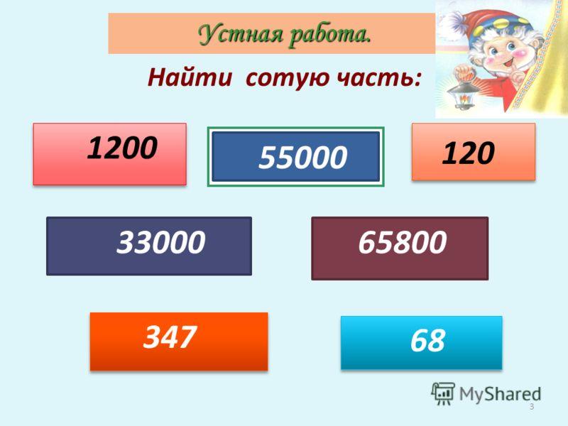 3 65800 68 347 33000 Найти сотую часть: 1200 55000 120 Устная работа.