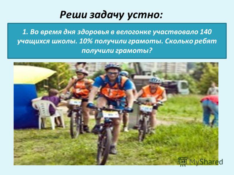 Реши задачу устно: 1. Во время дня здоровья в велогонке участвовало 140 учащихся школы. 10% получили грамоты. Сколько ребят получили грамоты?