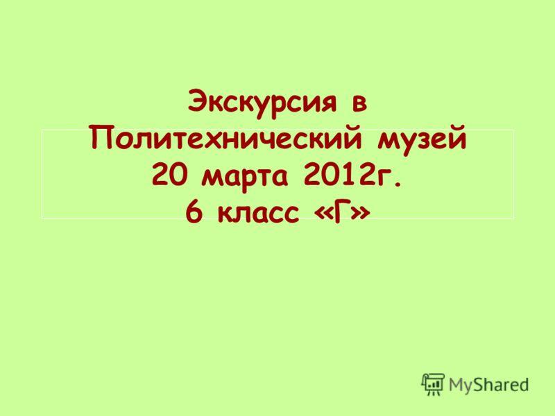 Экскурсия в Политехнический музей 20 марта 2012г. 6 класс «Г»