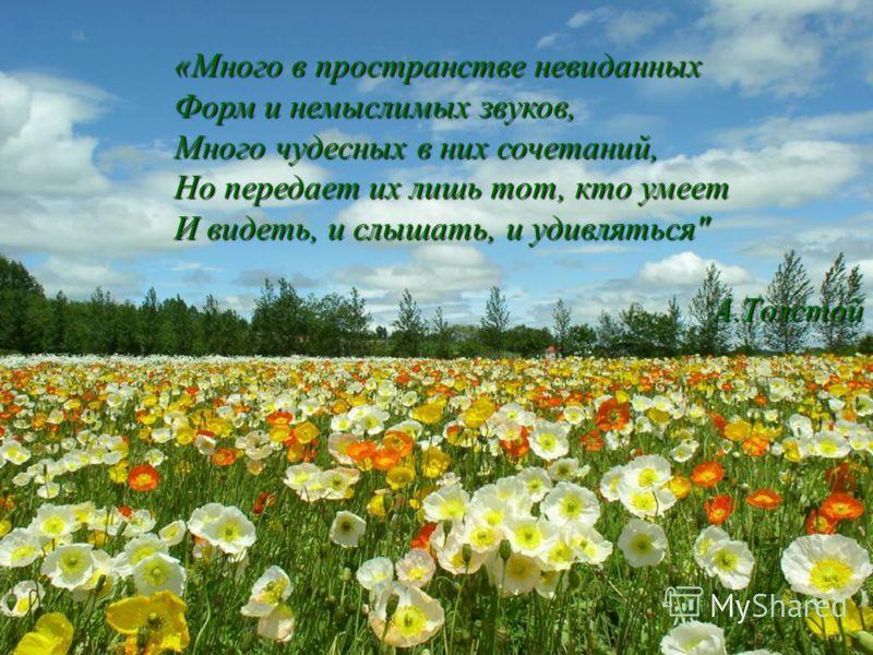 «Много в пространстве невиданных Форм и немыслимых звуков, Много чудесных в них сочетаний, Но передает их лишь тот, кто умеет И видеть, и слышать, и удивляться А.Толстой А.Толстой