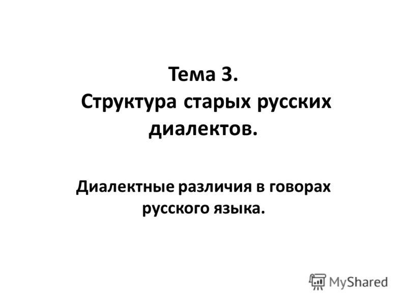 Тема 3. Структура старых русских диалектов. Диалектные различия в говорах русского языка.