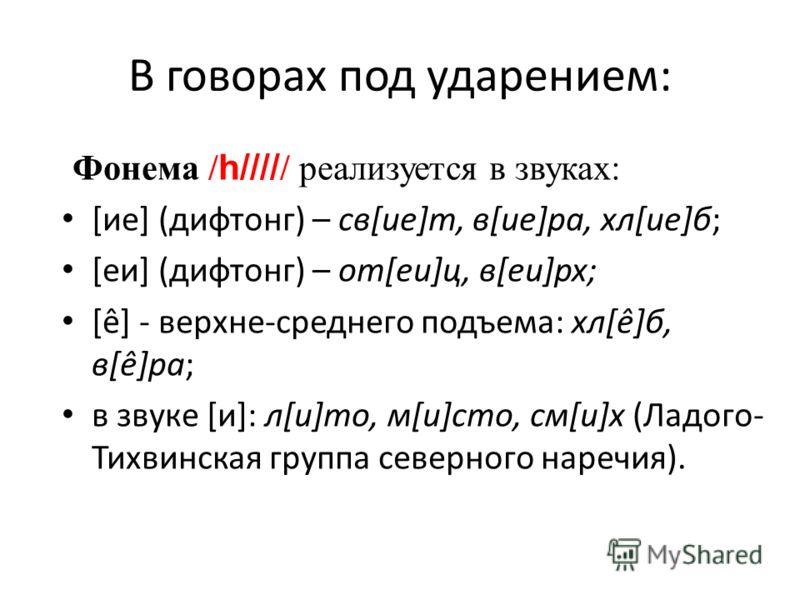 В говорах под ударением: Фонема / h//// / реализуется в звуках: [ие] (дифтонг) – св[ие]т, в[ие]ра, хл[ие]б; [еи] (дифтонг) – от[еи]ц, в[еи]рх; [ê] - верхне-среднего подъема: хл[ê]б, в[ê]ра; в звуке [и]: л[и]то, м[и]сто, см[и]х (Ладого- Тихвинская гру