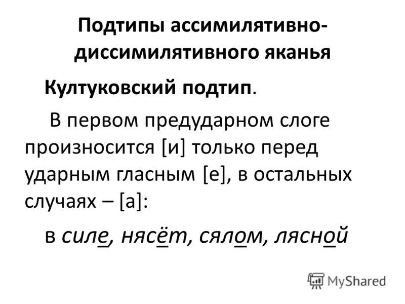 Подтипы ассимилятивно- диссимилятивного яканья Култуковский подтип. В первом предударном слоге произносится [и] только перед ударным гласным [е], в остальных случаях – [а]: в силе, нясёт, сялом, лясной
