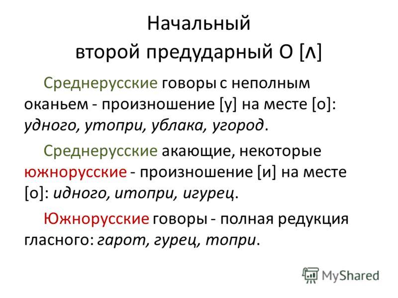 Начальный второй предударный О [ ʌ ] Среднерусские говоры с неполным оканьем - произношение [у] на месте [о]: удного, утопри, ублака, угород. Среднерусские акающие, некоторые южнорусские - произношение [и] на месте [о]: идного, итопри, игурец. Южнору
