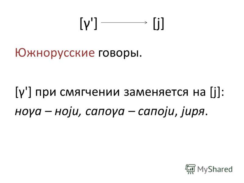 [γ'] [j] Южнорусские говоры. [γ'] при смягчении заменяется на [j]: ноγа – ноjи, сапоγа – сапоjи, jиря.