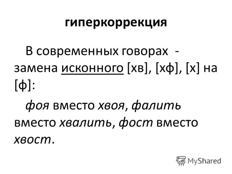 гиперкоррекция В современных говорах - замена исконного [хв], [хф], [х] на [ф]: фоя вместо хвоя, фалить вместо хвалить, фост вместо хвост.