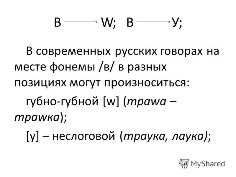 В W; ВУ; В современных русских говорах на месте фонемы /в/ в разных позициях могут произноситься: губно-губной [w] (траwа – траwка); [у] – неслоговой (траука, лаука);