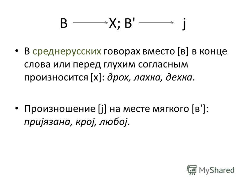 ВХ; В'j В среднерусских говорах вместо [в] в конце слова или перед глухим согласным произносится [х]: дрох, лахка, дехка. Произношение [j] на месте мягкого [в']: приjязана, кроj, любоj.