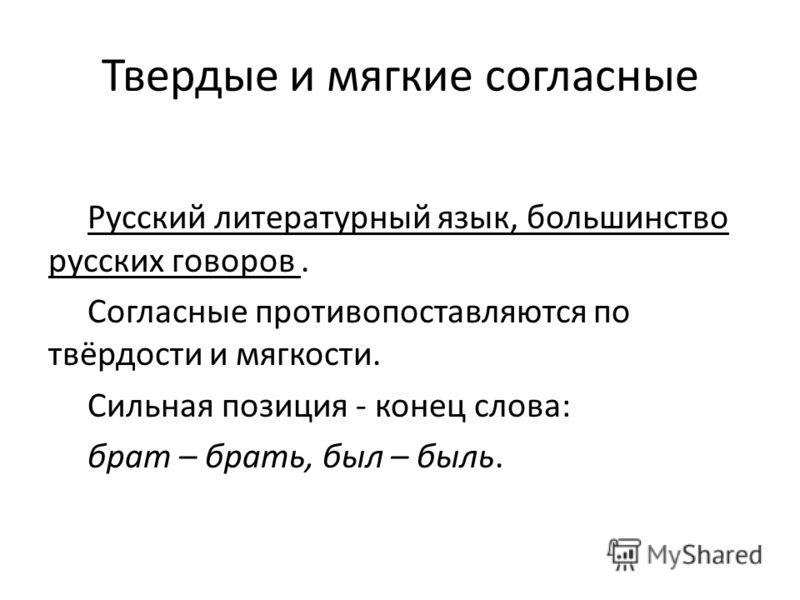 Твердые и мягкие согласные Русский литературный язык, большинство русских говоров. Согласные противопоставляются по твёрдости и мягкости. Сильная позиция - конец слова: брат – брать, был – быль.