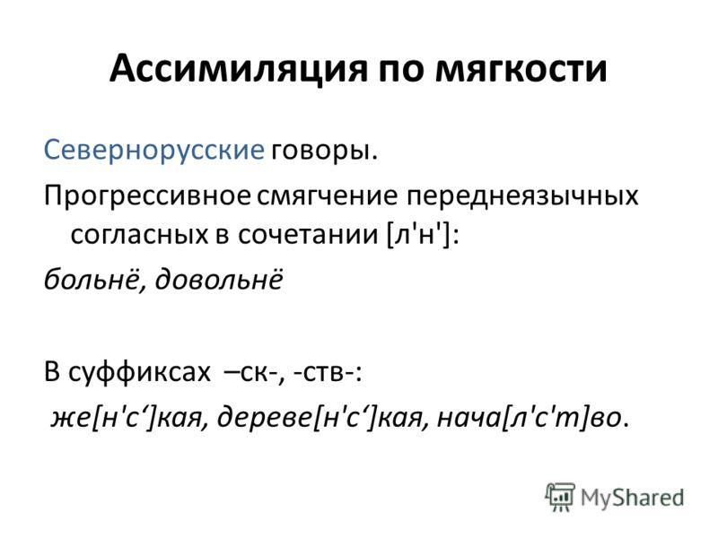 Ассимиляция по мягкости Севернорусские говоры. Прогрессивное смягчение переднеязычных согласных в сочетании [л'н']: больнё, довольнё В суффиксах –ск-, -ств-: же[н'с]кая, дереве[н'с]кая, нача[л'с'т]во.