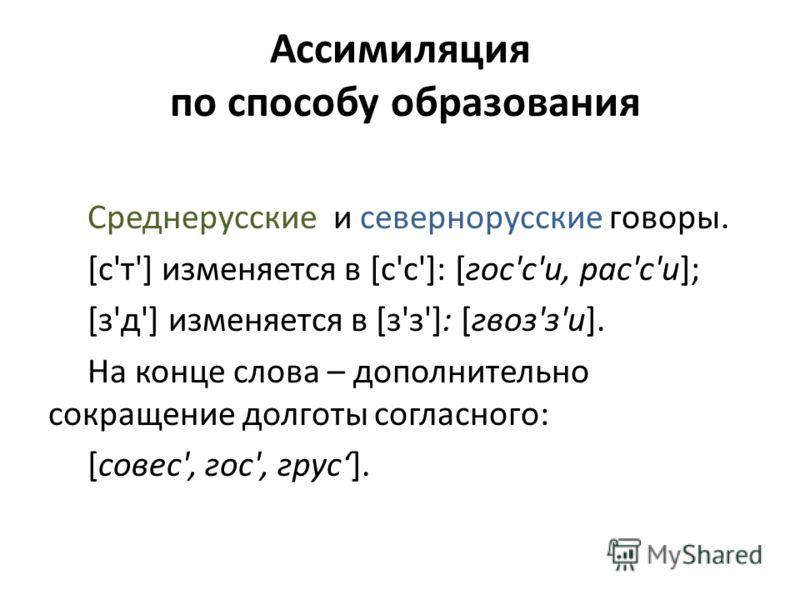 Ассимиляция по способу образования Среднерусские и севернорусские говоры. [с'т'] изменяется в [с'с']: [гос'с'и, рас'с'и]; [з'д'] изменяется в [з'з']: [гвоз'з'и]. На конце слова – дополнительно сокращение долготы согласного: [совес', гос', грус].