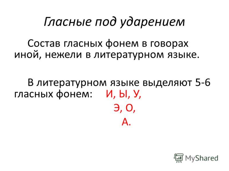 Гласные под ударением Состав гласных фонем в говорах иной, нежели в литературном языке. В литературном языке выделяют 5-6 гласных фонем: И, Ы, У, Э, О, А.