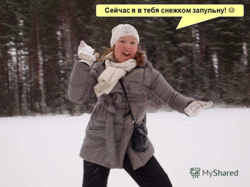 Сейчас я в тебя снежком запульну!