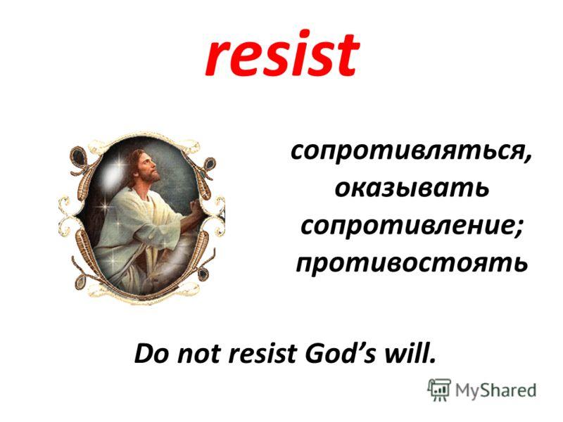 resist сопротивляться, оказывать сопротивление; противостоять Do not resist Gods will.