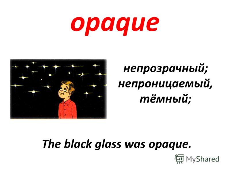 opaque непрозрачный; непроницаемый, тёмный; The black glass was opaque.