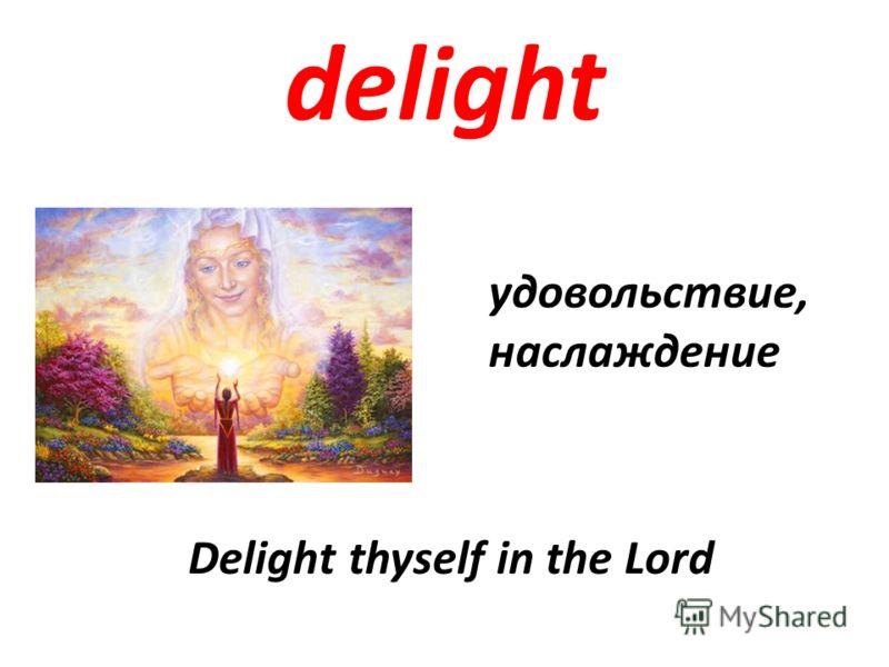 delight удовольствие, наслаждение Delight thyself in the Lord
