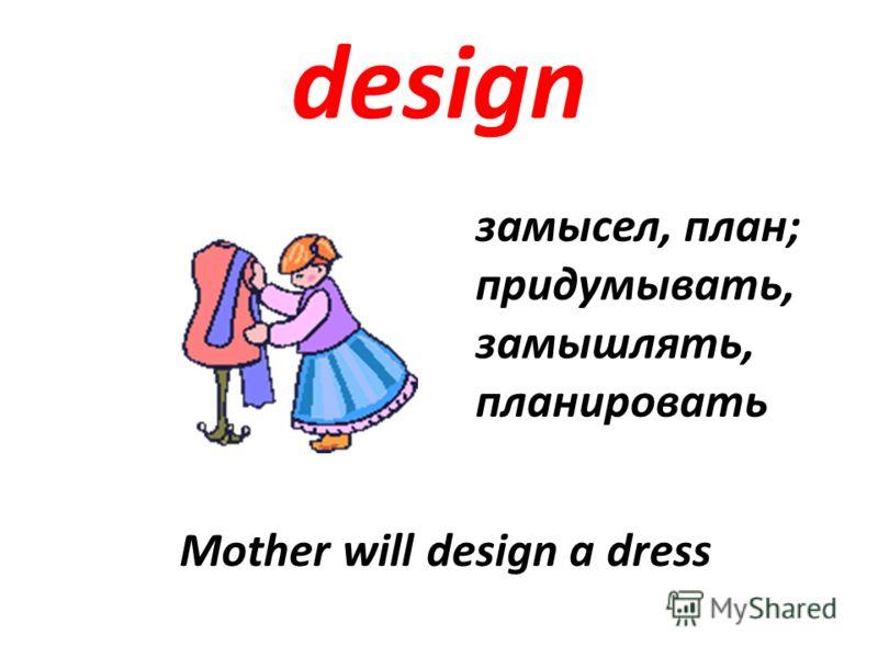 design замысел, план; придумывать, замышлять, планировать Mother will design a dress