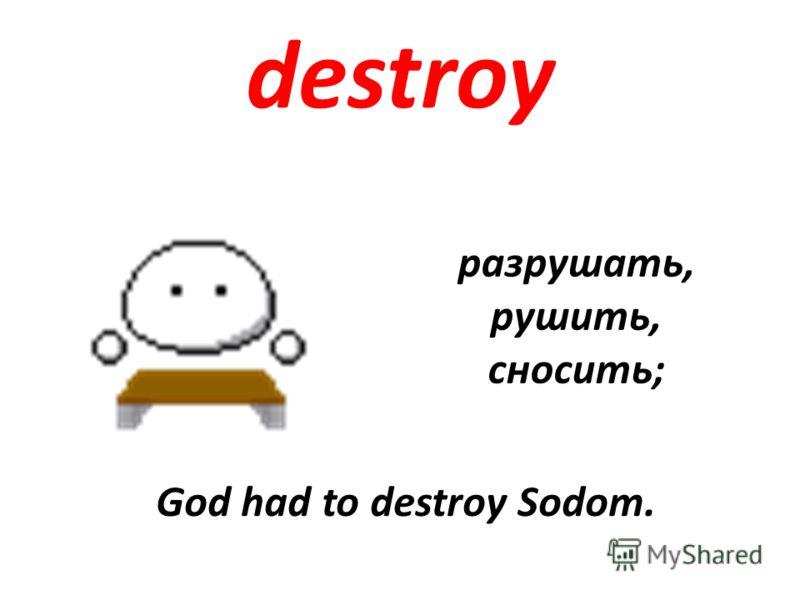 destroy разрушать, рушить, сносить; God had to destroy Sodom.