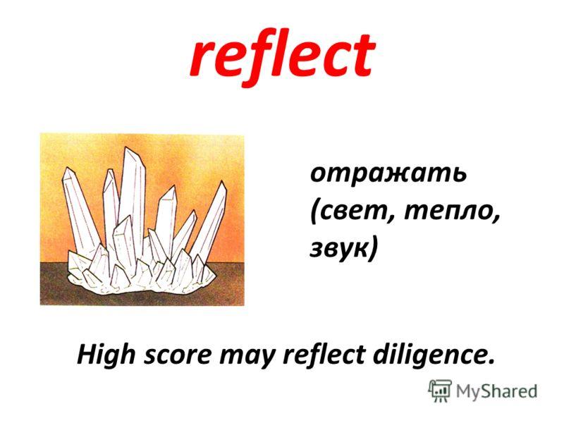 reflect отражать (свет, тепло, звук) High score may reflect diligence.
