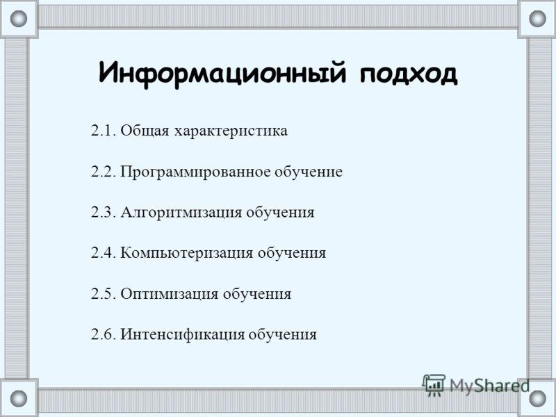 Информационный подход 2.1. Общая характеристика 2.2. Программированное обучение 2.3. Алгоритмизация обучения 2.4. Компьютеризация обучения 2.5. Оптимизация обучения 2.6. Интенсификация обучения