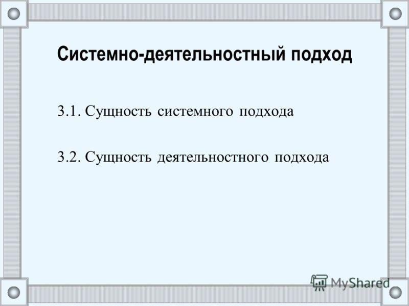 Системно-деятельностный подход 3.1. Сущность системного подхода 3.2. Сущность деятельностного подхода