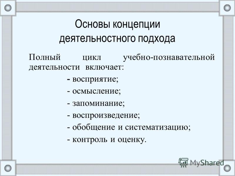 Основы концепции деятельностного подхода Полный цикл учебно-познавательной деятельности включает: - восприятие; - осмысление; - запоминание; - воспроизведение; - обобщение и систематизацию; - контроль и оценку.