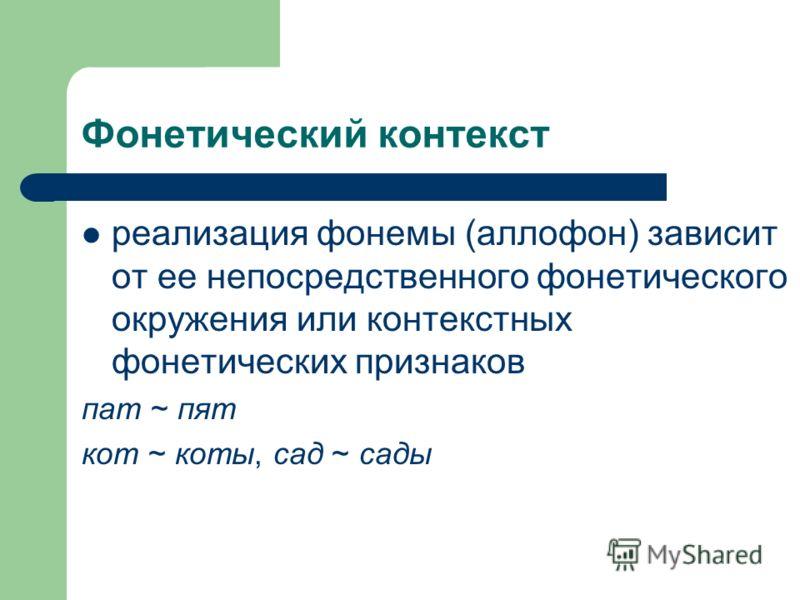 Фонетический контекст реализация фонемы (аллофон) зависит от ее непосредственного фонетического окружения или контекстных фонетических признаков пат ~ пят кот ~ коты, сад ~ сады