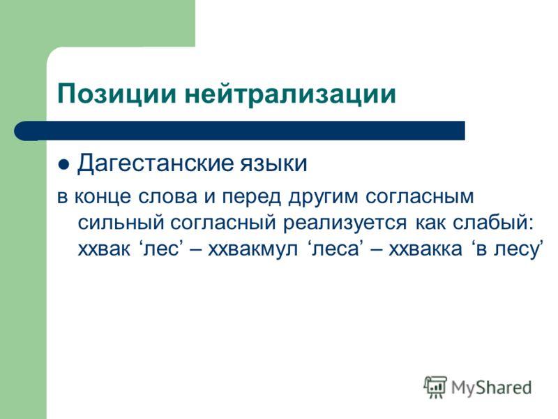 Позиции нейтрализации Дагестанские языки в конце слова и перед другим согласным сильный согласный реализуется как слабый: ххвак лес – ххвакмул леса – ххвакка в лесу
