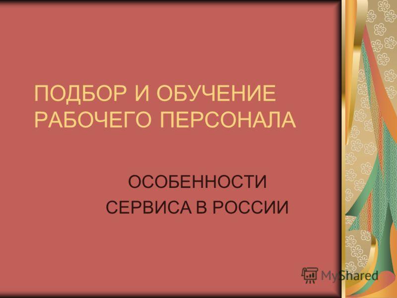 ПОДБОР И ОБУЧЕНИЕ РАБОЧЕГО ПЕРСОНАЛА ОСОБЕННОСТИ СЕРВИСА В РОССИИ