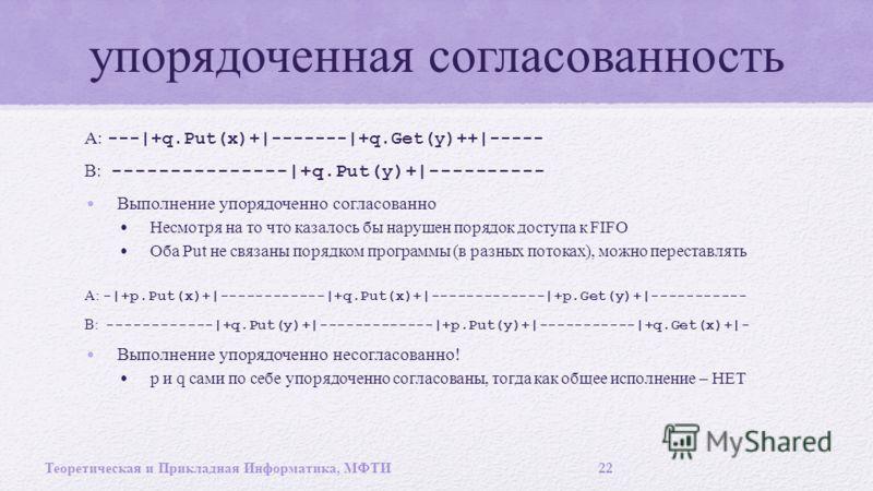 упорядоченная согласованность A: ---|+q.Put(x)+|-------|+q.Get(y)++|----- B: ---------------|+q.Put(y)+|---------- Выполнение упорядоченно согласованно Несмотря на то что казалось бы нарушен порядок доступа к FIFO Оба Put не связаны порядком программ