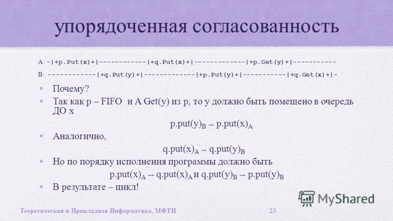 упорядоченная согласованность A: -|+p.Put(x)+|------------|+q.Put(x)+|-------------|+p.Get(y)+|----------- B: ------------|+q.Put(y)+|-------------|+p.Put(y)+|-----------|+q.Get(x)+|- Почему ? Так как p – FIFO и A Get(y) из p, то y должно быть помеще