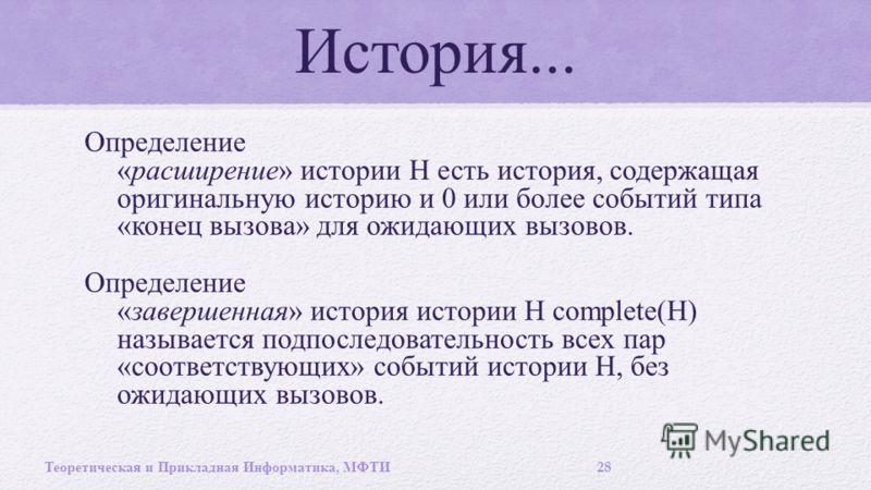 История... Определение « расширение » истории Н есть история, содержащая оригинальную историю и 0 или более событий типа « конец вызова » для ожидающих вызовов. Определение « завершенная » история истории Н complete(H) называется подпоследовательност