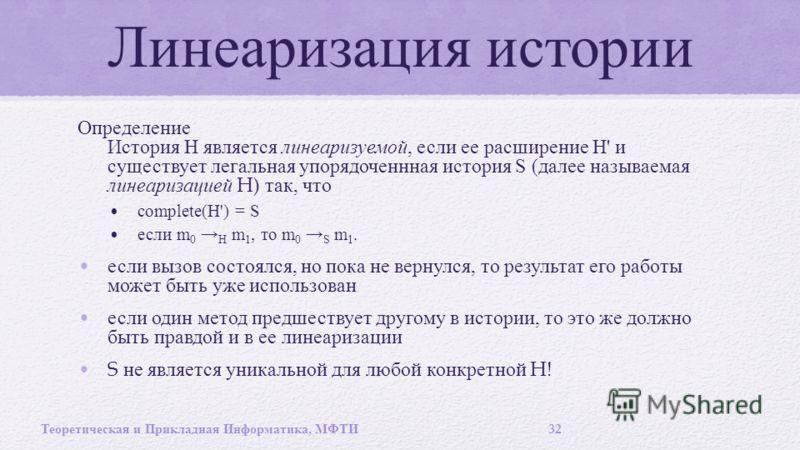 Линеаризация истории Определение История Н является линеаризуемой, если ее расширение Н ' и существует легальная упорядоченнная история S ( далее называемая линеаризацией H) так, что complete(H') = S если m 0 H m 1, то m 0 S m 1. если вызов состоялся