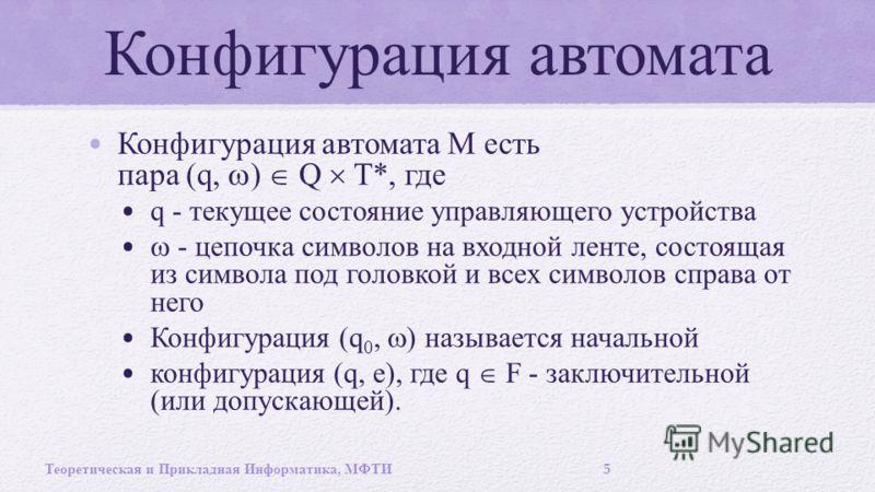 Конфигурация автомата Конфигурация автомата M есть пара (q, ) Q T*, где q - текущее состояние управляющего устройства - цепочка символов на входной ленте, состоящая из символа под головкой и всех символов справа от него Конфигурация (q 0, ) называетс