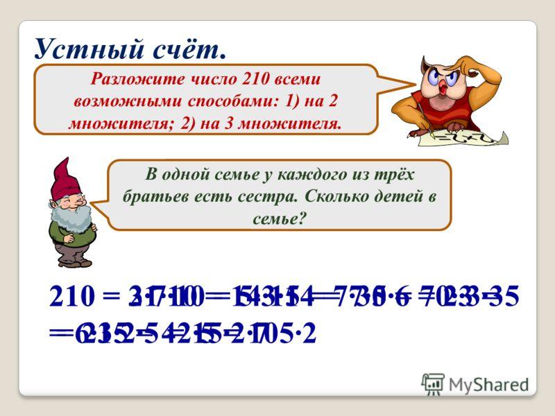 Устный счёт. Может ли разложение на простые множители числа 24753 содержать множитель 5? Почему? Назовите число, которое делится на все числа без остатка. Сумма двух целых чисел нечётна. Чётно или нечётно их произведение? В одной семье у каждого из т