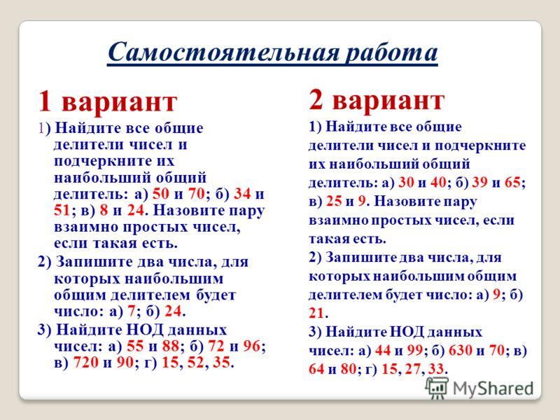 Самостоятельная работа 1 вариант 1 ) Найдите все общие делители чисел и подчеркните их наибольший общий делитель: а) 50 и 70; б) 34 и 51; в) 8 и 24. Назовите пару взаимно простых чисел, если такая есть. 2) Запишите два числа, для которых наибольшим о