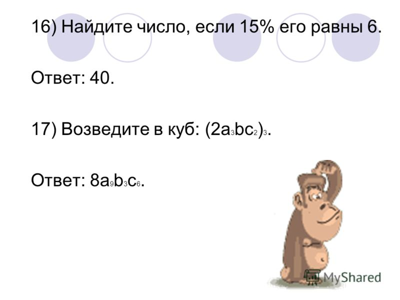 16) Найдите число, если 15% его равны 6. Ответ: 40. 17) Возведите в куб: (2а 3 bc 2 ) 3. Ответ: 8a 9 b 3 c 6.