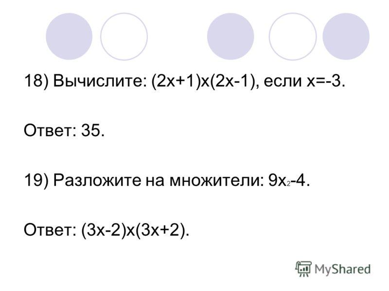 18) Вычислите: (2х+1)х(2х-1), если х=-3. Ответ: 35. 19) Разложите на множители: 9х 2 -4. Ответ: (3х-2)х(3х+2).