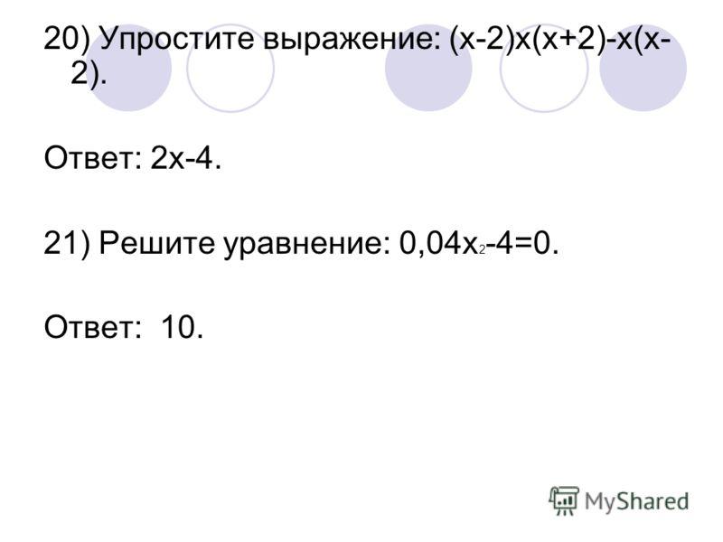 20) Упростите выражение: (х-2)х(х+2)-х(х- 2). Ответ: 2х-4. 21) Решите уравнение: 0,04х 2 -4=0. Ответ: 10.