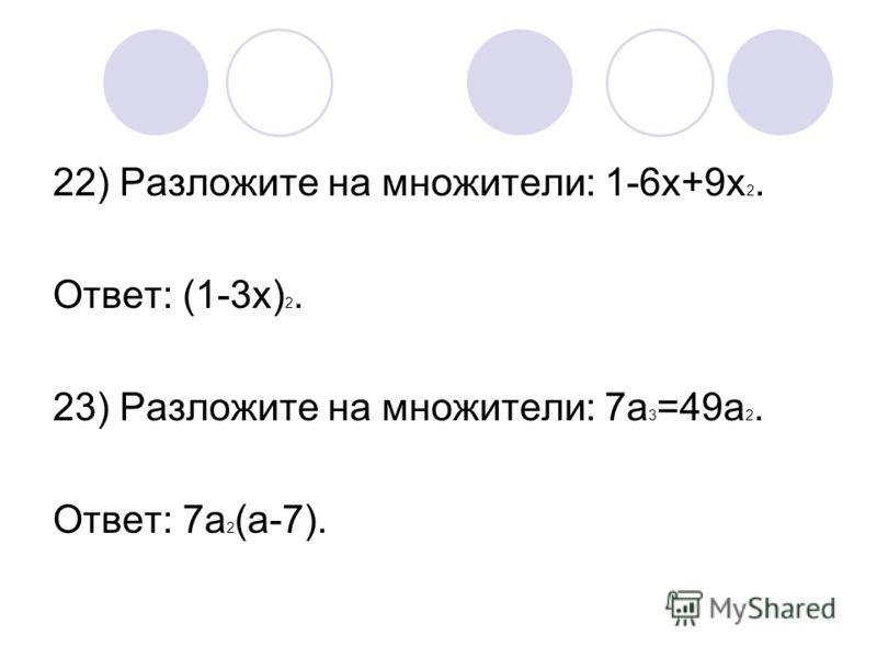 22) Разложите на множители: 1-6х+9х 2. Ответ: (1-3х) 2. 23) Разложите на множители: 7а 3 =49а 2. Ответ: 7а 2 (а-7).