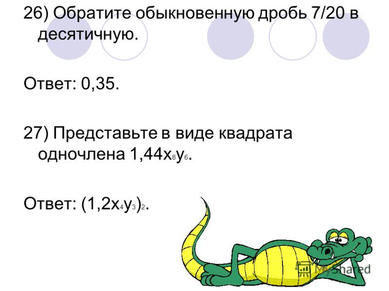 26) Обратите обыкновенную дробь 7/20 в десятичную. Ответ: 0,35. 27) Представьте в виде квадрата одночлена 1,44х 8 у 6. Ответ: (1,2х 4 у 3 ) 2.