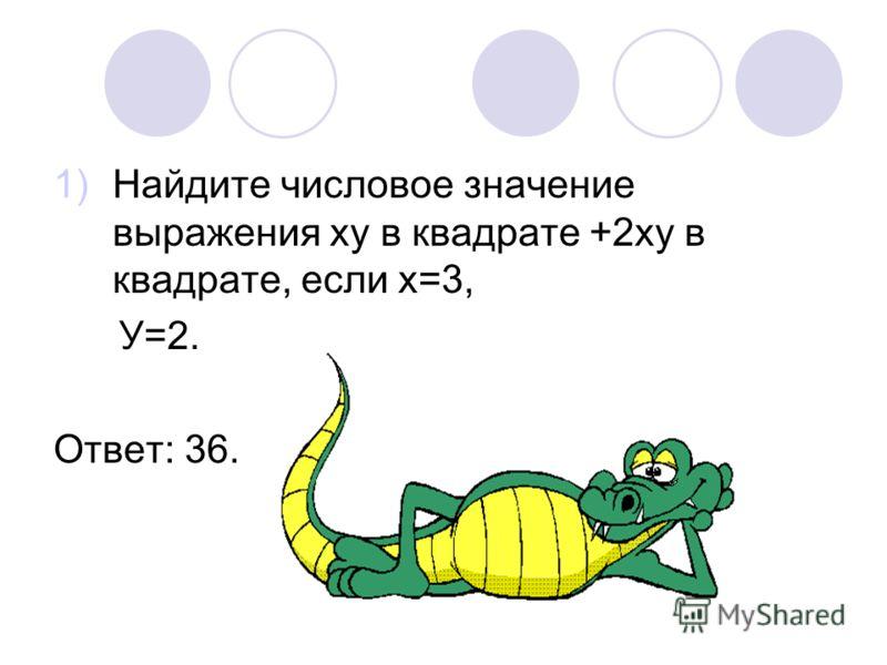 1)Найдите числовое значение выражения ху в квадрате +2ху в квадрате, если х=3, У=2. Ответ: 36.