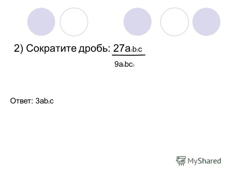 2) Сократите дробь: 27а 5 b 3 c 9a 4 bc 3 Ответ: 3ab 2 c