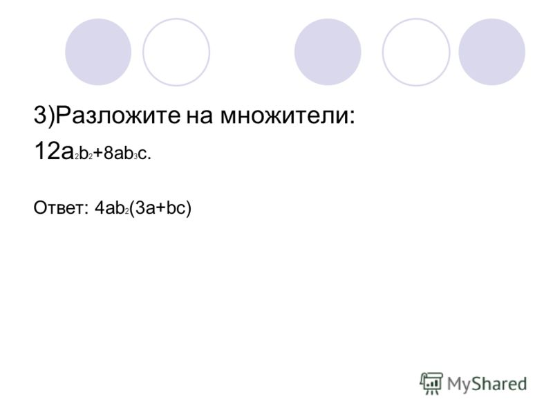 3)Разложите на множители: 12a 2 b 2 +8ab 3 c. Ответ: 4аb 2 (3a+bc)