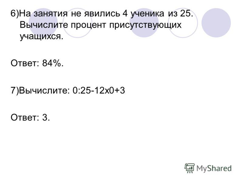 6)На занятия не явились 4 ученика из 25. Вычислите процент присутствующих учащихся. Ответ: 84%. 7)Вычислите: 0:25-12х0+3 Ответ: 3.
