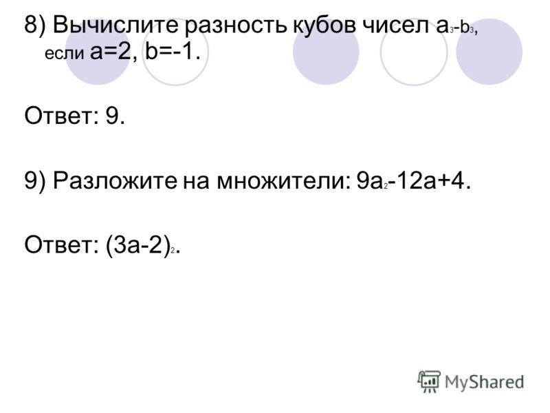 8) Вычислите разность кубов чисел а 3 -b 3, если а=2, b=-1. Ответ: 9. 9) Разложите на множители: 9а 2 -12а+4. Ответ: (3а-2) 2.
