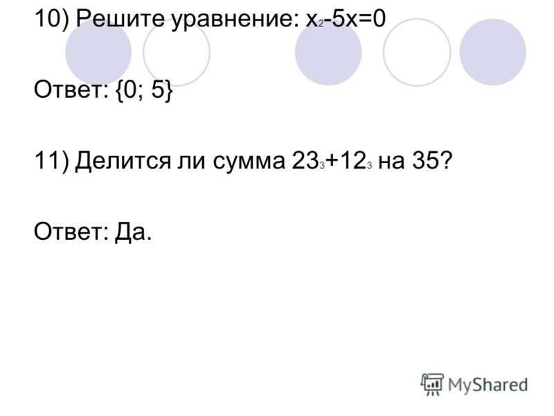 10) Решите уравнение: х 2 -5х=0 Ответ: {0; 5} 11) Делится ли сумма 23 3 +12 3 на 35? Ответ: Да.
