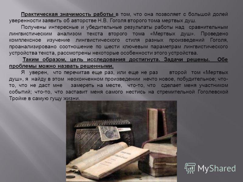 Практическая значимость работы в том, что она позволяет с большой долей уверенности заявить об авторстве Н.В. Гоголя второго тома мертвых душ. Получены интересные и убедительные результаты работы над сравнительным лингвистическим анализом текста втор