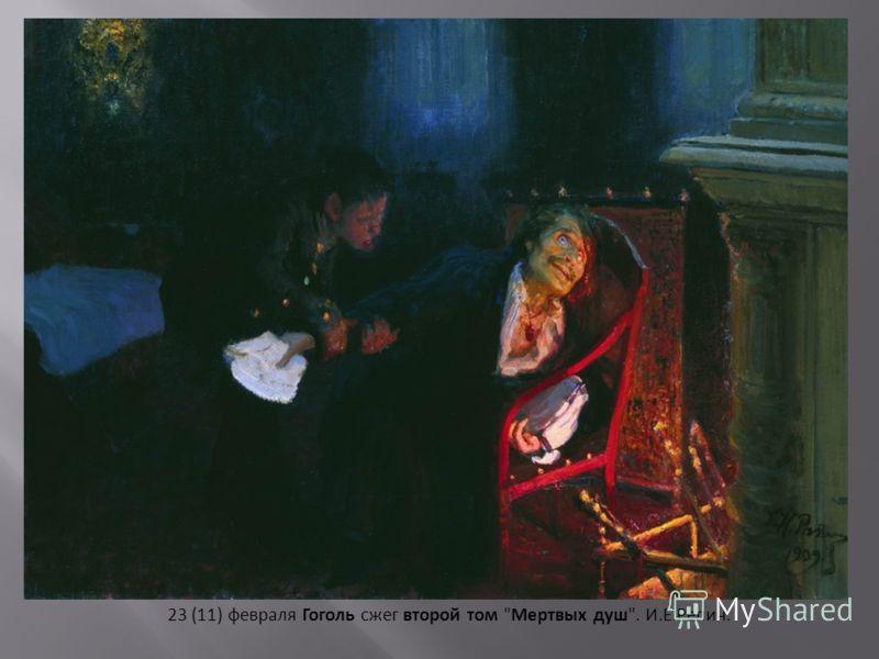 23 (11) февраля Гоголь сжег второй том Мертвых душ. И.Е.Репин.