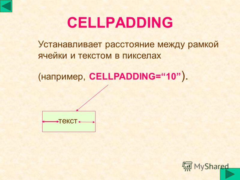 CELLPADDING Устанавливает расстояние между рамкой ячейки и текстом в пикселах (например, CELLPADDING=10 ). текст